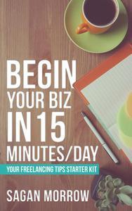Begin Your Biz in 15 Minutes/Day: Your Freelancing Tips Starter Kit