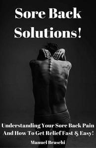 Sore Back Solutions! Understanding Your Sore Back Pain And How To Get Relief Fast & Easy!