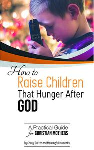 How to  Raise Children  That Hunger After God:  A Practical Guide  for Christian Mothers