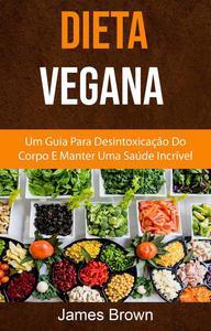 Dieta Vegana : Um Guia Para Desintoxicação Do Corpo E Manter Uma Saúde Incrível
