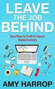 Leave The Job Behind: Easy Ways to Profit In Today's Digital Economy
