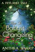 How To Babysit A Changeling: A Feyland Tale