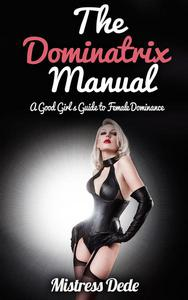 The Dominatrix Manual: A Good Girl's Guide to Female Dominance