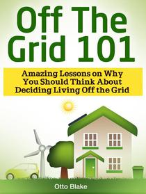 Off The Grid 101: Amazing Lessons on Why You Should Think About Deciding Living Off the Grid