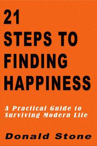 21 Steps to Finding Happiness : A Practical Guide to Surviving Modern Life