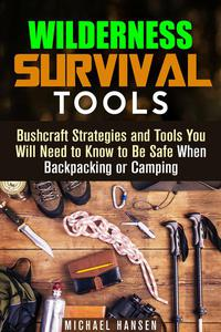 Wilderness Survival Tools: Bushcraft Strategies and Tools You Will Need to Know to Be Safe When Backpacking or Camping
