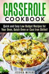 Casserole Cookbook: Quick and Easy Low Budget Recipes for Your Oven, Dutch Oven or Cast Iron Skillet!