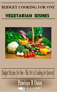 Budget Cooking for One - Vegetarian: Vegetarian Dishes (Budget Recipes for One – The Art of Cooking for Yourself)