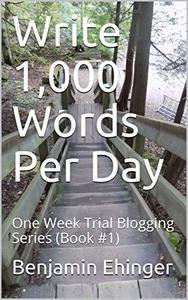 Write 1,000 Words Per Day : One Week Trial Blogging Series (Book #1)