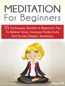Meditation For Beginners: 55 Techniques, Benefits & Beginner's Tips To Relieve Stress, Increase Productivity, And Access Deeper Awareness