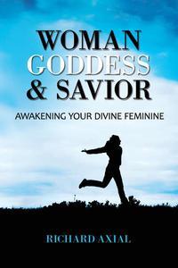Woman, Goddess & Savior: Awakening Your Divine Feminine