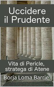 Uccidere il Prudente. Vita di Pericle, stratega di Atene.