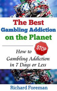 The Best Gambling Addiction Cure on the Planet: How to Stop Gambling Addiction in 7 Days or Less (gambling addiction treatment, gambling addiction symptoms, gambling addiction help)