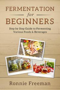 Fermentation for Beginners Step by Step Guide to Fermenting Various Foods & Beverages