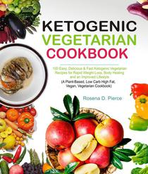 Ketogenic Vegetarian Cookbook: 100 Easy, Delicious & Fast Ketogenic Vegetarian Recipes for Rapid Weight Loss, Body Healing and an Improved Lifestyle (A Plant-Based, Low Carb High Fat, Vegan Cookbook)