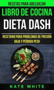 Libro De Cocina: Dieta Dash: Recetario para problemas de presión baja y pérdida peso (Recetas Para Adelgazar)