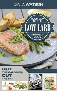 Low Carb Your Way To The Perfect Body: Cut The Calories Cut The Fat
