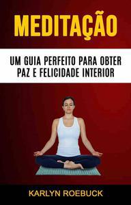 Meditação : Um Guia Perfeito Para Obter Paz E Felicidade Interior