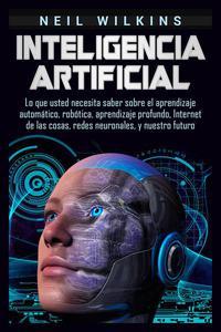 Inteligencia artificial: Lo que usted necesita saber sobre el aprendizaje automático, robótica, aprendizaje profundo, Internet de las cosas, redes neuronales, y nuestro futuro