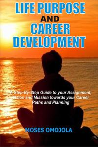 Life Purpose And Career Development: A Step-By-Step Guide To Your Assignment, Vision And Mission Towards Your Career Paths And Planning