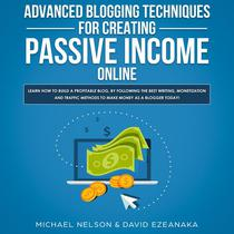 Advanced Blogging Techniques for Creating Passive Income Online: Learn How To Build a Profitable Blog, By Following The Best Writing, Monetization and Traffic Methods To Make Money As a Blogger Today!