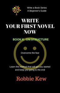Write Your First Novel Now.   Book 6 - On Structure