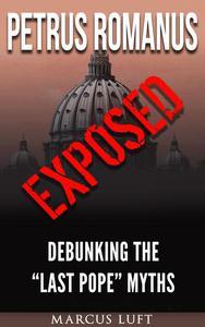"Petrus Romanus, Exposed - Debunking the ""Last Pope"" Myths"