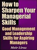 How to Sharpen Your Managerial Skills: Good Management and Leadership Skills for Aspiring Managers