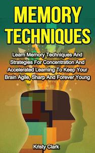 Memory Techniques - Learn Memory Techniques And Strategies For Concentration And Accelerated Learning To Keep Your Brain Agile, Sharp And Forever Young.