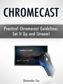 Chromecast: Practical Chromecast Guidelines. Set It Up and Stream!