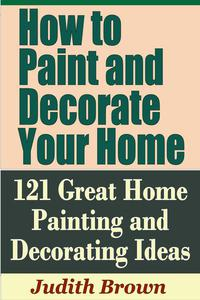 How to Paint and Decorate Your Home: 121 Great Home Painting and Decorating Ideas