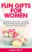 Fun Gifts for Women: The Ultimate Guide to Do Something Special for All Roles of Women in Your Life. Fun gifts For Mom, Fun Girl Gifts (a daughter figure), Fun gifts for a friend and Fun gifts for Her