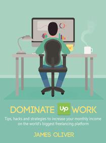 Dominate Upwork - Tips, hacks and strategies to increase your monthly income on the world's biggest freelancing platform