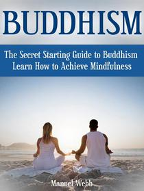 Buddhism: The Secret Starting Guide to Buddhism. Learn How to Achieve Mindfulness