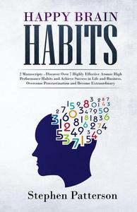 Happy Brain Habits: Discover Over 7 Highly Effective Atomic High Performance Habits and Achieve Success in Life and Business, Overcome Procrastination and Become Extraordinary