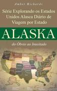 Série Explorando os Estados Unidos Alasca - Diário de Viagem por Estado: do Óbvio ao Inusitado