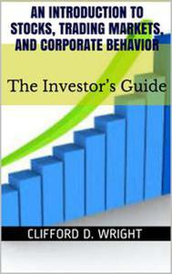 An Introduction to Stocks, Trading Markets and Corporate Behavior: The Investor's Guide