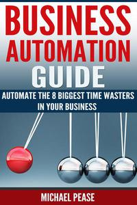 Business Automation Guide: Automate The 8 Biggest Time Wasters In Your Business