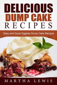 Delicious Dump Cake Recipe Book: Easy and Quick Eggless Dump Cake Recipes