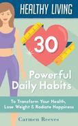 Healthy Living: 30 Powerful Daily Habits to Transform Your Health, Lose Weight & Radiate Happiness
