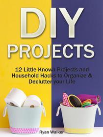 DIY Projects: 12 Little Known Projects and Household Hacks to Organize & Declutter your Life