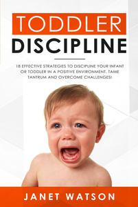 Toddler Discipline 18 Effective Strategies to Discipline Your Infant or Toddler in a Positive Environment. Tame Tantrum and Overcome Challenges!