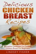 Delicious Chicken Breast Recipes: Complete Cookbook For Cooking Chicken Breast For Beginners