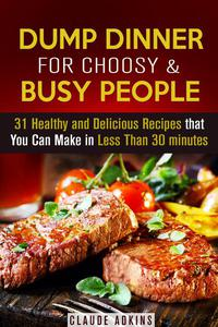 Dump Dinner for Choosy & Busy People: 31 Healthy and Delicious Recipes that You Can Make in Less Than 30 minutes