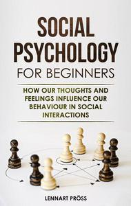 Social Psychology for Beginners: How our Thoughts and Feelings Influence our Behavior in Social Interactions