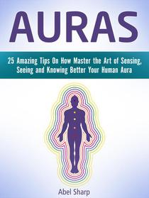 Auras: 25 Amazing Tips On How Master the Art of Sensing, Seeing and Knowing Better Your Human Aura
