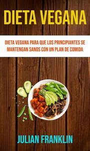 Dieta Vegana : Dieta Vegana Para Que Los Principiantes Se Mantengan Sanos Con Un Plan De Comida