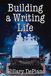 Building a Writing Life: Start a Writing Habit, Make Time to Write, Discover Your Process and Commit to Your Writing Dreams