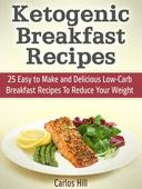 Ketogenic Breakfast Recipes: 25 Easy to Make and Delicious Low-Carb Breakfast Recipes To Reduce Your Weight