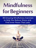 Mindfulness for Beginners: 48 Amazing Mindfulness Exercises to Help You Reduce Stress and Find Inner Peace That Lasts
